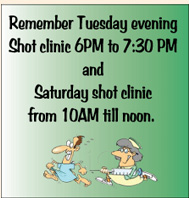 Remember Tuesday evening shot clinic 6:00 p.m. to 7:30 p.m.  and Saturday shot clinic from 10:00 a.m. till noon.